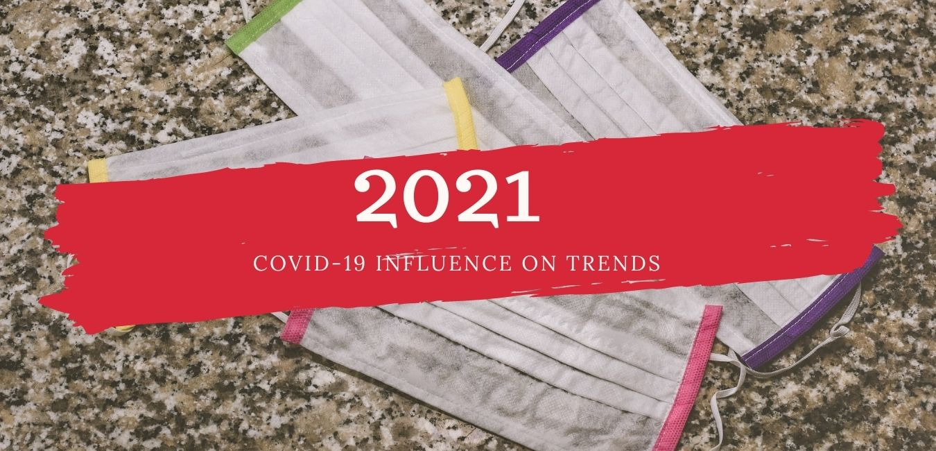 COVID INFLUENCE ON TRENDS 2021